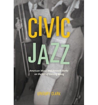 [(Civic Jazz: American Music and Kenneth Burke on the Art of Getting Along)] [Author: Gregory Clark] published on (March, 2015)