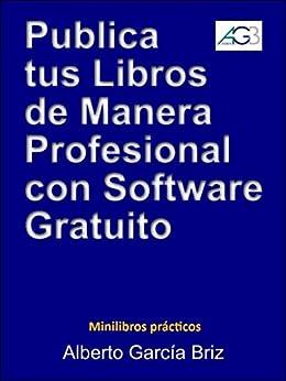 Publica tus libros de manera profesional con Software Gratuito (Minilibros prácticos nº 1) de [Briz, Alberto García]