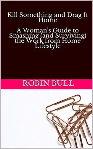 Kill Something and Drag It Home  A Woman's Guide to Smashing (and Surviving) the Work from Home Lifestyle (English Edition)