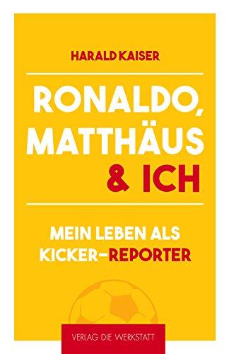 Ronaldo, Matthäus & ich: Mein Leben als kicker-Reporter
