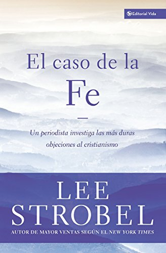 El Caso de La Fe: Un Periodista Investiga Las Objeciones Mas Dificiles Contra El Cristianismo = The Case for Faith