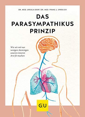 Das Parasympathikus-Prinzip: Wie wir mit nur wenigen Atemzügen unseren inneren Arzt fit machen (GU Einzeltitel Gesundheit/Alternativheilkunde)
