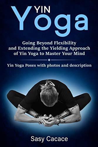 Yin Yoga: Going Beyond Flexibility and Extending the ...