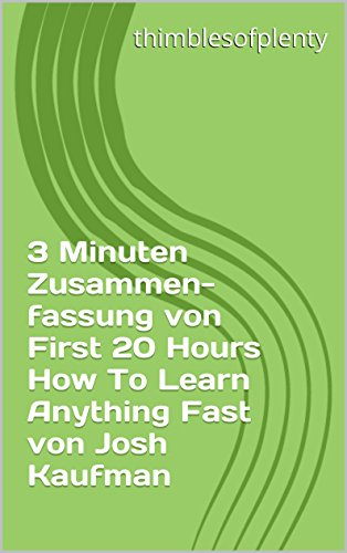 3 Minuten Zusammenfassung von First 20 Hours How To Learn Anything Fast von Josh Kaufman (thimblesofplenty 3 Minute Business Book Summary 1)
