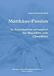 Matthäus-Passion, in Ausschnitten arrangiert für Blockflöte solo (Querflöte) (DIE BLOCKFLÖTEN-BIBLIOTHEK 1)