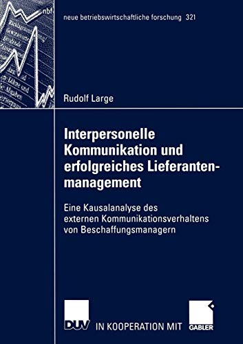 Interpersonelle Kommunikation und Erfolgreiches Lieferantenmanagement: Eine Kausalanalyse des Externen Kommunikationsverhaltens von ... forschung (nbf), Band 321)