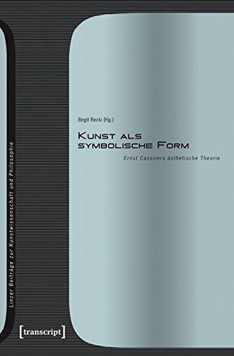 Kunst als symbolische Form: Ernst Cassirers ästhetische Theorie (Linzer Beiträge zur Kunstwissenschaft und Philosophie)