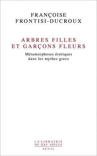 Arbres filles et garçons fleurs. Métamorphoses érotiques dans les mythes grecs par Francoise Frontisi-ducroux
