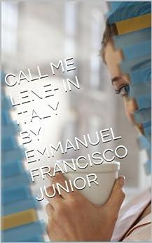 CALL ME LENE- IN ITALY BY EMMANUEL FRANCISCO JUNIOR: ' M soggiorno un grande amore. (Portuguese Edition) par [FRANCISCO JUNIOR, EMMANUEL]