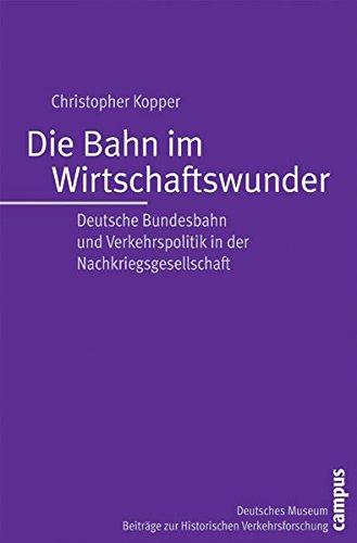 Die Bahn im Wirtschaftswunder: Deutsche Bundesbahn und Verkehrspolitik in der Nachkriegsgesellschaft (Beiträge zur Historischen Verkehrsforschung des Deutschen Museums)