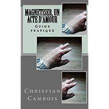 Magnetiser, un acte d'amour: Guide pratique