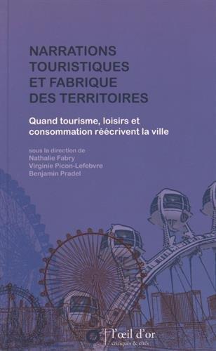 Narrations touristiques et fabrique des territoires : Quand tourisme, loisirs et consommation réécrivent la ville