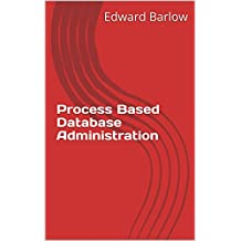 Process Based Database Administration: Agile and Other Best Practices for Database Management (English Edition)