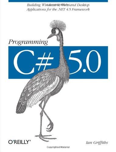 Programming C# 5.0: Building Windows 8, Web, and Desktop Applications for the .NET 4.5 Framework -