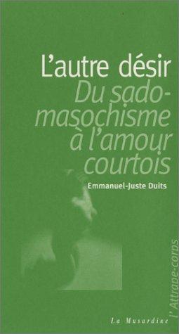 L'Autre désir : Du sadomasochisme à l'amour courtois par Emmanuel Juste Duits