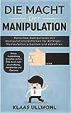 Die Macht der Manipulation: Menschen manipulieren mit Manipulationstechniken für Anfänger - Manipulation erkennen und abwehren.: Bonus: Ausstrahlung erhöhen für mehr Attraktivität und Charisma