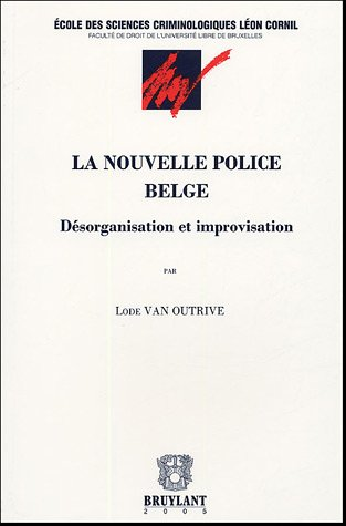 La nouvelle police belge : Désorganisation et improvisation par Lode Van Outrive