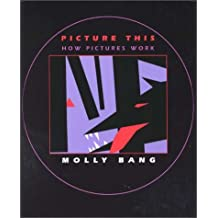 Picture This: How Pictures Work by Molly Bang (2000-07-01)