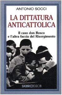 La dittatura anticattolica. Il caso don Bosco e l'altra faccia del Risorgimento