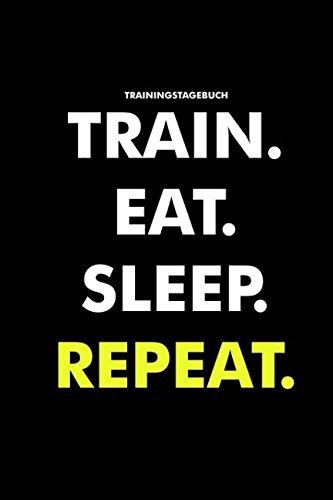 Trainingstagebuch Train. Eat. Sleep. Repeat.: Trainingstagebuch für das Krafttraining (Dein Studiobegleiter für das Fitnesstraining, Notiere deine Fortschritte & Ziele im Trainings Tagebuch)