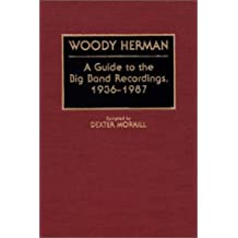 Woody Herman: A Guide to the Big Band Recordings, 1936-1987: A Guide to the Big Band Recordings, 1936-87 (DISCOGRAPHIES)