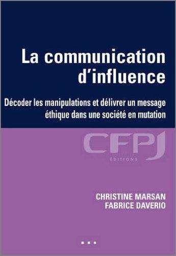 La communication d'influence: Comment décoder les manipulations et délivrer un message éthique dans une société en mutation