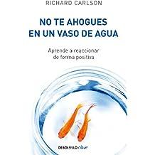 No te ahogues en un vaso de agua: Aprende a reaccionar de forma positiva (Spanish Edition)