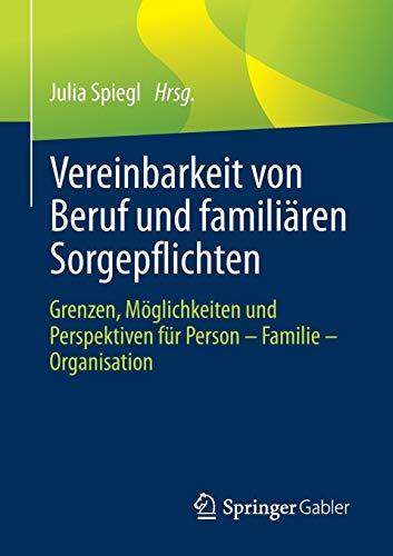 Vereinbarkeit von Beruf und familiären Sorgepflichten: Grenzen, Möglichkeiten und Perspektiven für Person – Familie – Organisation