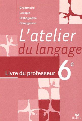 L'atelier du langage 6e : Livre du professeur Grammaire Lexique Orthographe Conjugaison