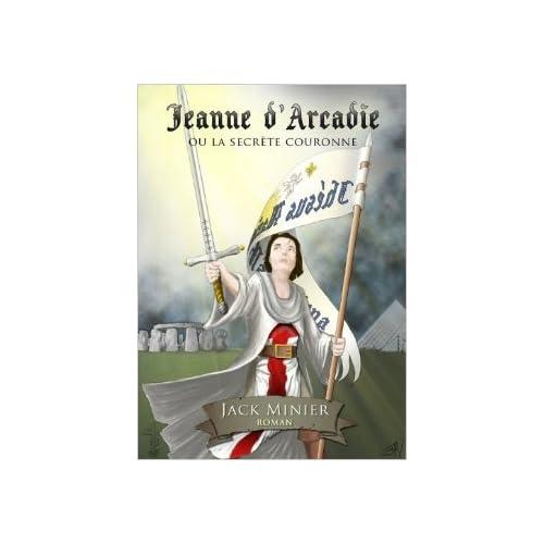 Jeanne d'Arcadie Ou la Secrete Couronne, Thriller Historique Jeanne d'Arc Templiers Ordre de Sion de Jack Minier ( 11 mai 2012 )