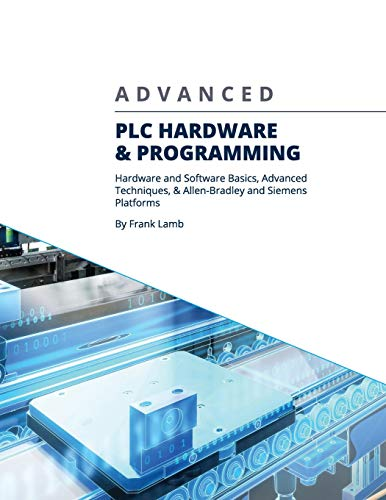 Advanced PLC Hardware & Programming: Hardware and Software Basics, Advanced Techniques & Allen-Bradley and Siemens Platforms -