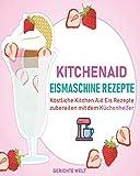 Kitchenaid Eismaschine Rezepte: Köstliche Kitchen Aid Eis Rezepte zubereiten mit dem Küchenhelfer - Gerichte Welt