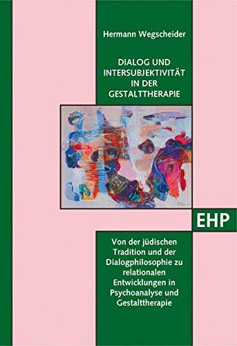 Dialog und Intersubjektivität in der Gestalttherapie: Von den Ursprüngen des Dialogs in der jüdischen Tradition und in der Dialogphilosophie zu ... (EHP - Edition Humanistische Psychologie)
