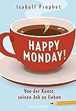 Happy Monday!: Von der Kunst, seinen Job zu lieben - Isabell Prophet