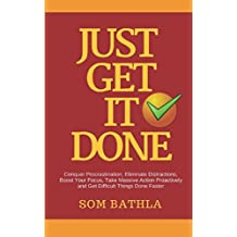 JUST GET IT DONE: Conquer Procrastination, Eliminate Distractions, Boost Your Focus, Take Massive Action Proactively and Get Difficult Things Done Faster