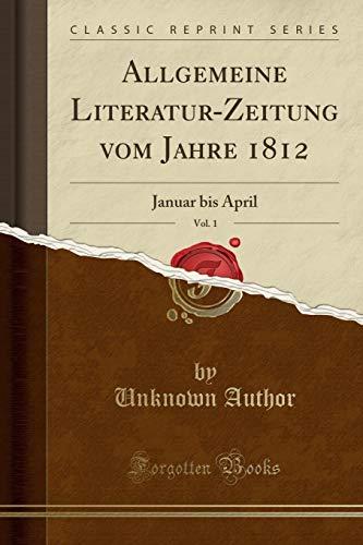 Allgemeine Literatur-Zeitung vom Jahre 1812, Vol. 1: Januar bis April (Classic Reprint) -
