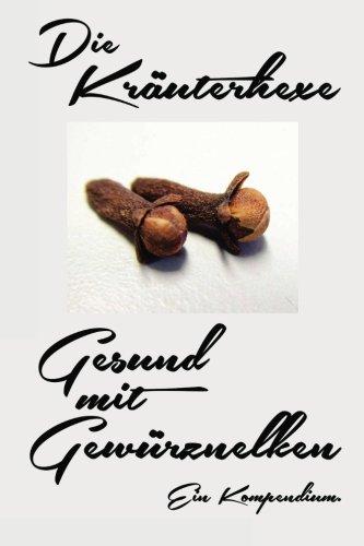 Gesund mit Gewürznelken: Die Heilkraft der Gewürznelke - Mehr Gesundheit, Vitalität, Lebenskraft (Die Kräuterhexe, Band 1)