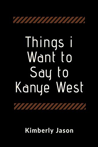 Things I Want to Say to Kanye West: A Blank Lined Writing Journal for Expressing Yourself -