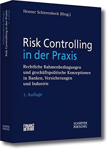 Risk Controlling in der Praxis: Rechtliche Rahmenbedingungen und geschäftspolitische Konzeptionen in Banken, Versicherungen und Industrie