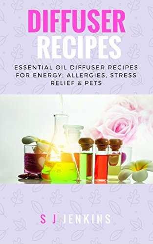 DIffuser Recipes: Essential Oil Diffuser Recipes For Energy, Allergies, Stress Relief & Pets (Oil Diffuser, Essential Oils, Aromatherapy, Diffuser Blends) (English Edition)