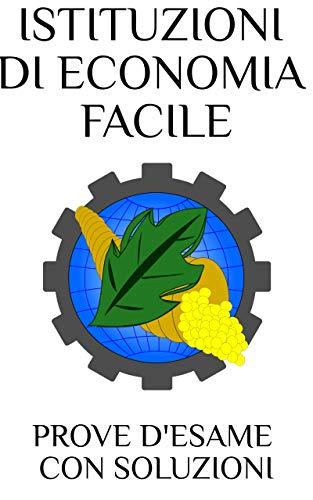 Istituzioni di Economia Facile: Prove d'Esame con Soluzioni (Italian Edition)