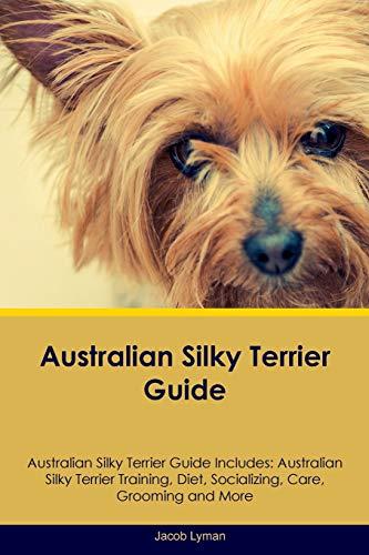 Australian Silky Terrier Guide Australian Silky Terrier Guide Includes: Australian Silky Terrier Training, Diet, Socializing, Care, Grooming, Breeding and More -