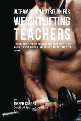 Ultramodern Nutrition for Weightlifting Teachers: Teaching Your Students Advanced RMR Techniques to Get Bigger, Prevent Injuries, and Recover Faster Than Ever Before