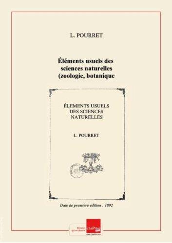 Éléments usuels des sciences naturelles (zoologie, botanique, minéralogie et géologie), suivis des premières notions de physique et de chimie, à l'usage des écoles primaires, des écoles primaires supérieures, des écoles normales primaires, des pensions, etc., par L. Pourret,... [Edition de 1892]
