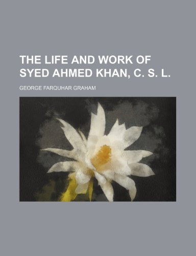 The Life and Work of Syed Ahmed Khan, C. S. L.