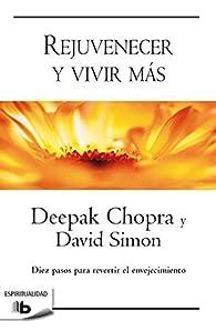 Rejuvenecer y vivir más: Diez pasos para revertir el envejecimiento par Deepak Chopra