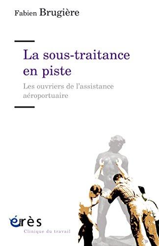La sous-traitance en piste: Les ouvriers de l'assistance aéroportuaire (Clinique du travail) par Fabien BRUGIERE
