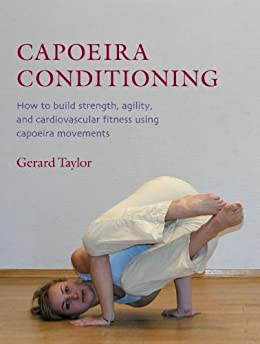Capoeira Conditioning: How to Build Strength, Agility, and Cardiovascular Fitness Using Capoeira Movements par [Taylor, Gerard]