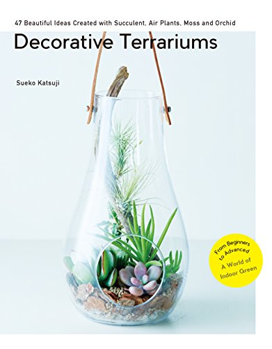 Decorative Terrariums: 47 Beautiful Ideas Created with Succulent, Air Plants, Moss and Orchid: -