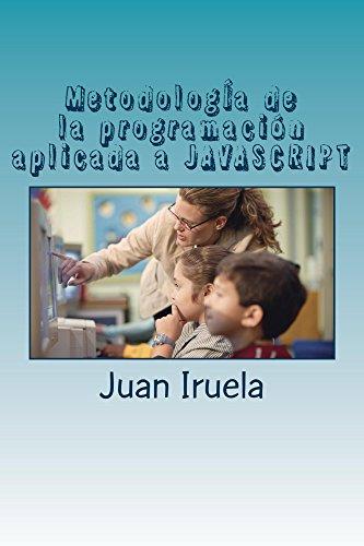 MetodologÍa de la programación aplicada a JAVASCRIPT: Manual para comenzar a programar utilizando JavaScript